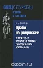 Олег Мозохин — Право на репрессии. Внесудебные полномочия органов государственной безопасности