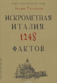Эндрю Уиттакер - Книга невероятных историй. Искрометная Италия. 1248 фактов