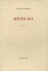 Татьяна Щербина - Жизнь без. Стихи