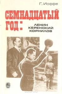 Генрих Иоффе - Семнадцатый год: Ленин, Керенский, Корнилов