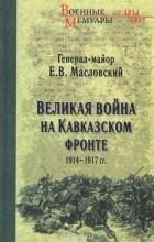 Евгений Масловский - Великая война на Кавказском фронте. 1914-1917 гг.