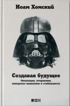 Ноам Хомский — Создавая будущее: Оккупации, вторжения, имперское мышление и стабильность