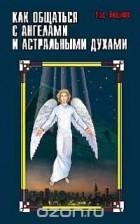 Тэд Эндрюс - Как общаться с ангелами и астральными духами