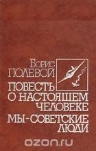 Борис Полевой - Повесть о настоящем человеке. Мы - советские люди