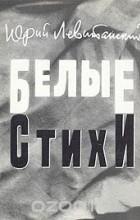 Юрий Левитанский - Белые стихи