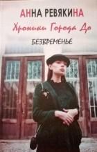Анна Ревякина - Хроники Города До. Книга 1. Безвременье.