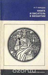 Александр Каждан — Книга и писатель в Византии