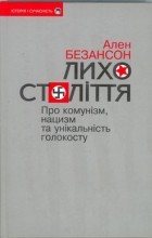 Ален Безансон - Лихо століття. Про комунізм, нацизм та унікальність Голокосту