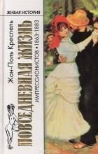 Жан-Поль Креспель - Повседневная жизнь импрессионистов. 1863-1883