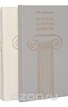 Нина Дмитриева - Краткая история искусств (комплект из 3 книг)