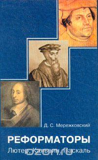 Дмитрий Мережковский - Реформаторы. Лютер, Кальвин, Паскаль