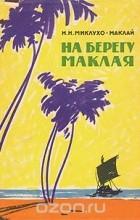 Николай Миклухо-Маклай - На берегу Маклая