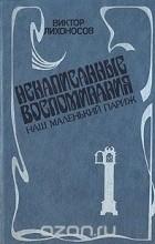 Виктор Лихоносов - Ненаписанные воспоминания. Наш маленький Париж