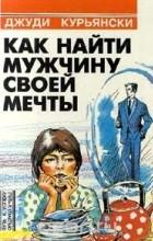 Джуди Курьянски - Как найти мужчину своей мечты (сборник)