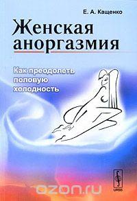 Евгений Кащенко - Женская аноргазмия. Как преодолеть половую холодность