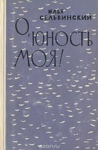 Илья Сельвинский - О, юность моя!