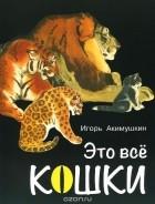 Игорь Акимушкин - Это все кошки
