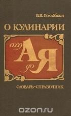 Вильям Похлебкин - О кулинарии от А до Я. Словарь-справочник