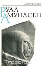 Алексей Трёшников - Руал Амундсен