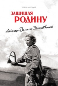 Любовь Виноградова - Защищая Родину. Летчицы Великой Отечественной