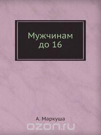 Анатолий Маркуша - Мужчинам до 16