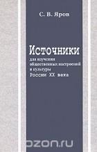 Сергей Яров - Источники для изучения общественных настроений и культуры России XX века