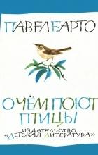 Павел Барто - О чем поют птицы