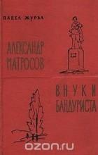 Павел Журба - Александр Матросов. Внуки бандуриста