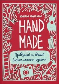 Кари Чапин - Handmade. Придумай и сделай бизнес своими руками