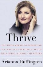 Арианна Хаффингтон - Thrive: The Third Metric to Redefining Success and Creating a Life of Well-Being, Wisdom, and Wonder