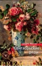 Андре Моруа - Сентябрьские розы