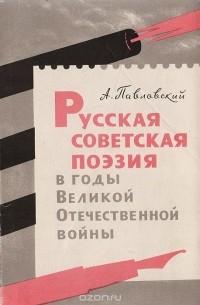 Алексей Павловский - Русская советская поэзия в годы Великой Отечественной войны
