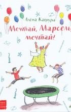 Алёна Кашура - Мечтай, Марсель, мечтай!