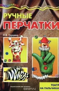 Людмила Грушина - Ручные перчатки. Театр на пальчиках