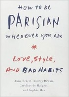 Anne Berest — How to Be Parisian Wherever You Are: Love, Style, and Bad Habits