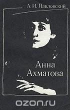 А. И. Павловский - Анна Ахматова