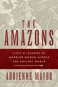 Adrienne Mayor - The Amazons: Lives and Legends of Warrior Women across the Ancient World