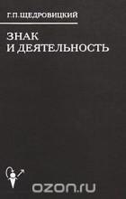 Георгий Щедровицкий - Знак и деятельность. В 3 книгах. Книга 1. Структура знака. Смыслы, значения, знания