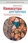 Радислав Гандапас - Камасутра для оратора. Десять глав о том, как получать и доставлять максимальное удовольствие, выступая публично
