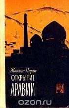 Жаклин Пирен - Открытие Аравии. Пять веков путешествий и исследования