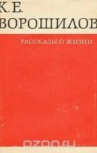 Климент Ворошилов - Рассказы о жизни