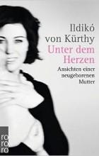 Ildikó von Kürthy - Unter dem Herzen: Ansichten einer neugeborenen Mutter