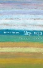 Ильма Ракуза - Мера моря. Пассажи памяти
