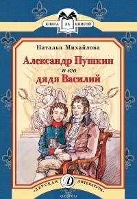 Наталья Михайлова - Александр Пушкин и его дядя Василий
