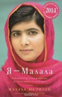 - Я - Малала. Уникальная история мужества, которая потрясла весь мир