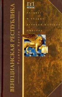 Роджер Кроули - Венецианская республика. Расцвет и упадок великой морской империи. 1000-1503 гг