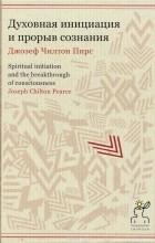 Джозеф Чилтон Пирс - Духовная инициация и прорыв сознания