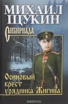 Михаил Щукин - Осиновый крест урядника Жигина