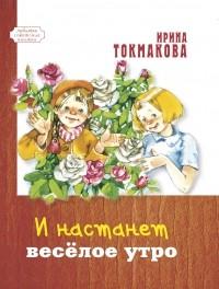 Ирина Токмакова - И настанет весёлое утро