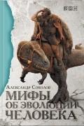 Александр Соколов - Мифы об эволюции человека